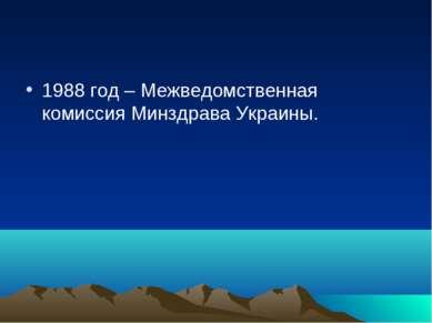 1988 год – Межведомственная комиссия Минздрава Украины.