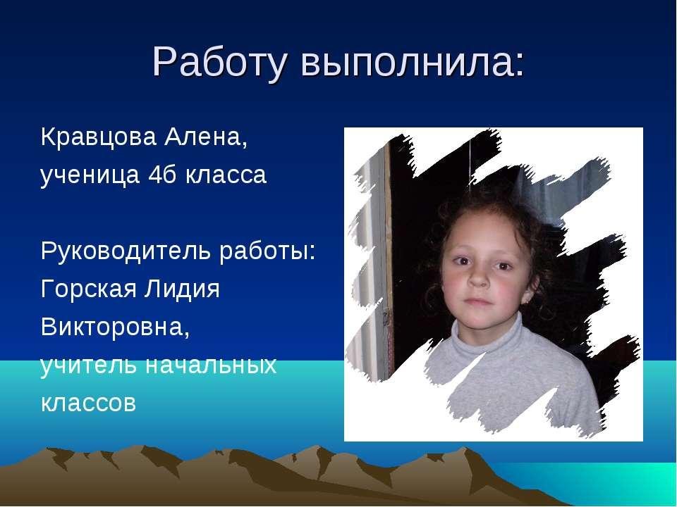 Работу выполнила: Кравцова Алена, ученица 4б класса Руководитель работы: Горс...