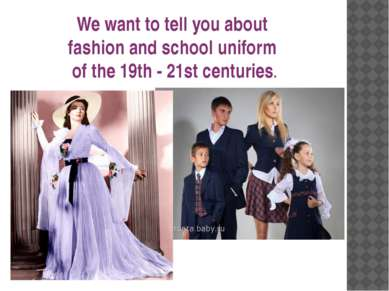 We want to tell you about fashion and school uniform of the 19th - 21st centu...