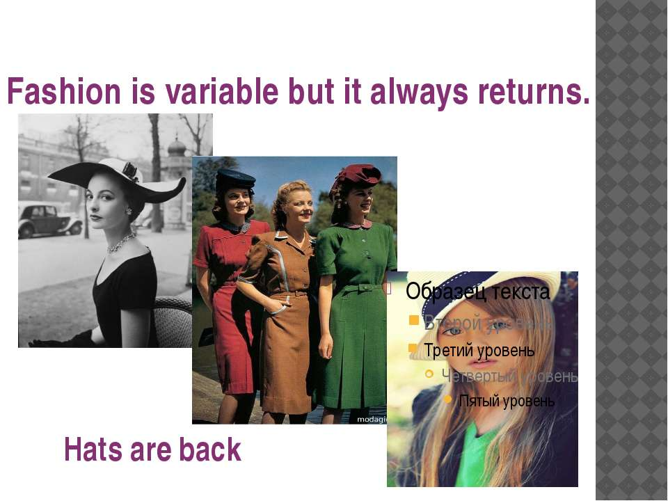 Fashion is variable but it always returns. Hats are back