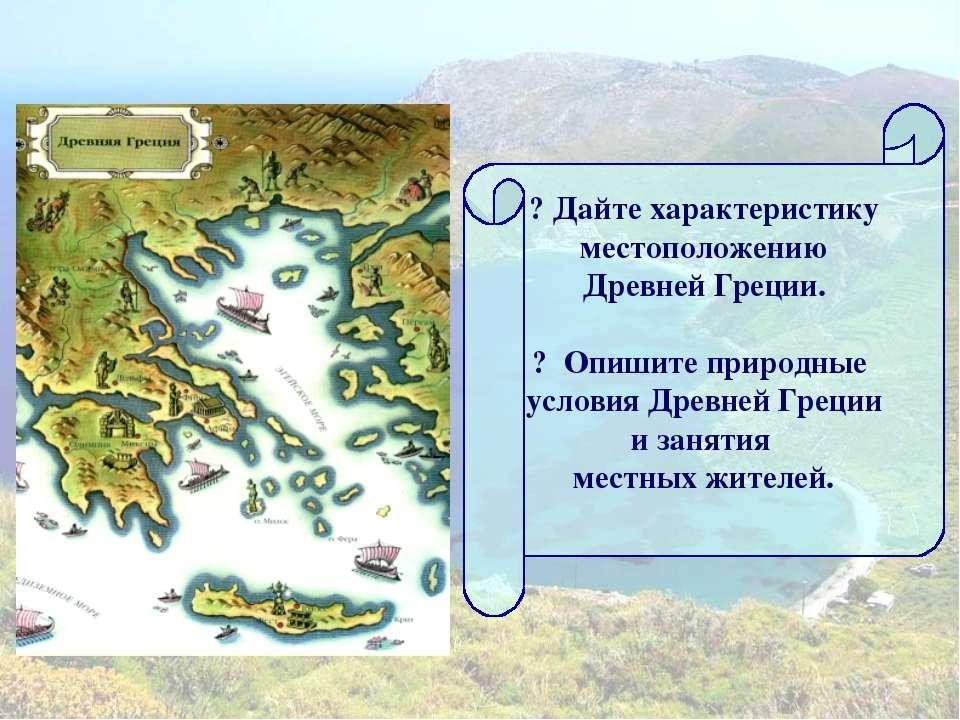 ? Дайте характеристику местоположению Древней Греции. ? Опишите природные усл...