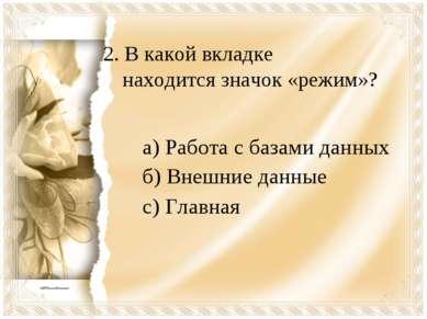 2. В какой вкладке находится значок «режим»? а) Работа с базами данных б) Вне...