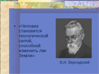 «Человек становится геологической силой, способной изменить лик Земли» В.И. В...