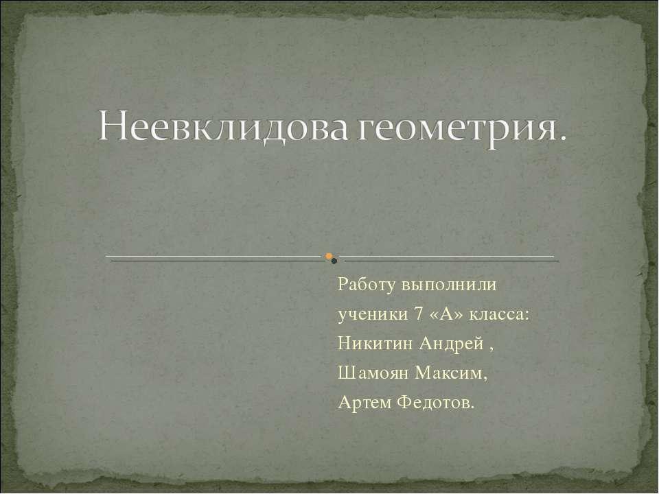 Работу выполнили ученики 7 «А» класса: Никитин Андрей , Шамоян Максим, Артем ...