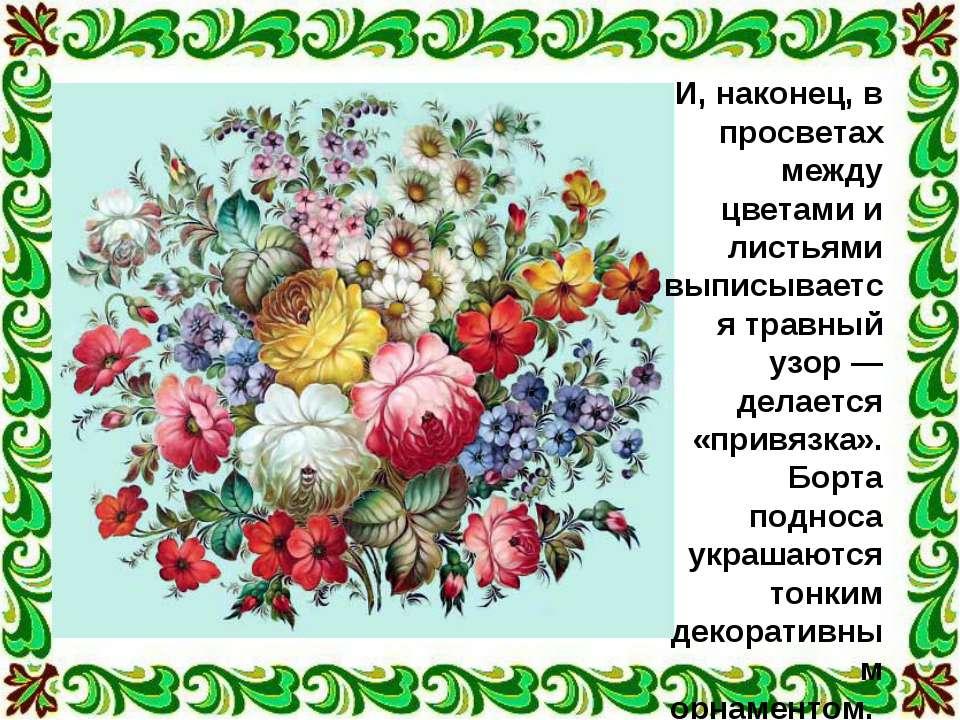И, наконец, в просветах между цветами и листьями выписывается травный узор — ...