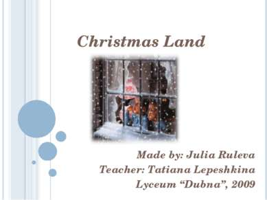 "Christmas Land Made by: Julia Ruleva Teacher: Tatiana Lepeshkina Lyceum ""Dubn..."