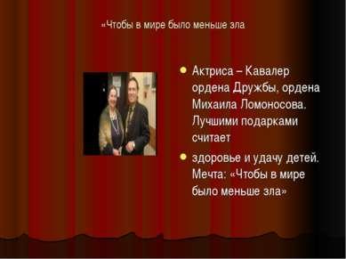 «Чтобы в мире было меньше зла Актриса – Кавалер ордена Дружбы, ордена Михаила...