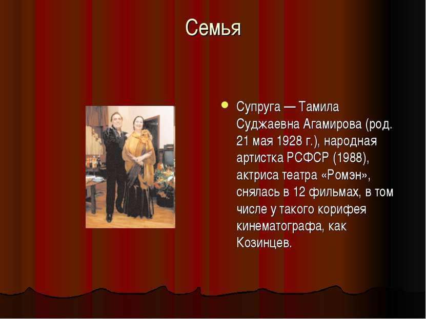 Семья Супруга — Тамила Суджаевна Агамирова (род. 21 мая 1928 г.), народная ар...