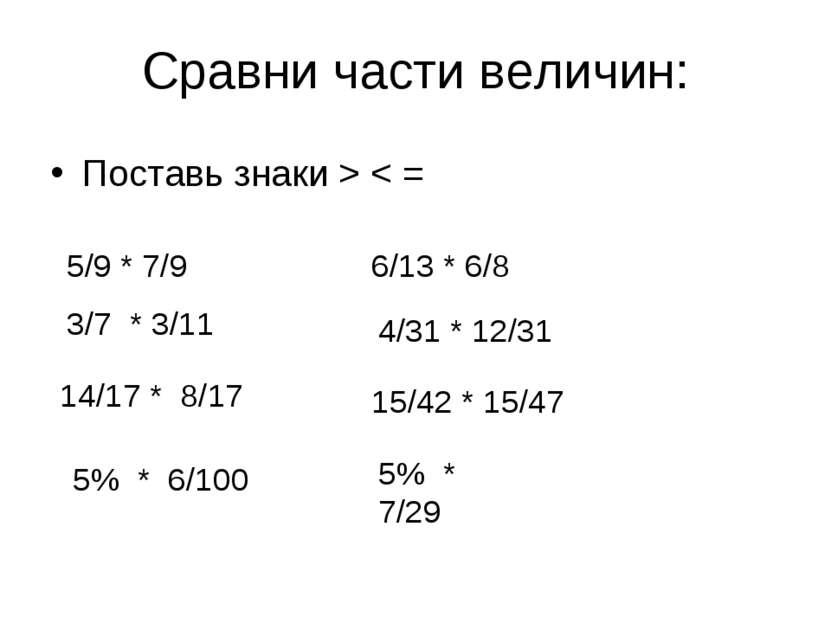 Сравни части величин: Поставь знаки > < = 5/9 * 7/9 3/7 * 3/11 14/17 * 8/17 5...