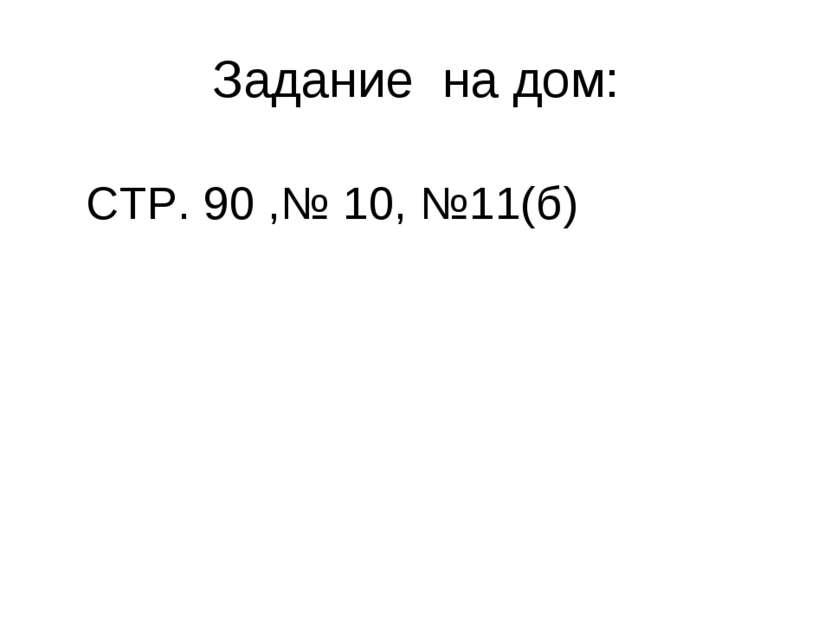 Задание на дом: СТР. 90 ,№ 10, №11(б)