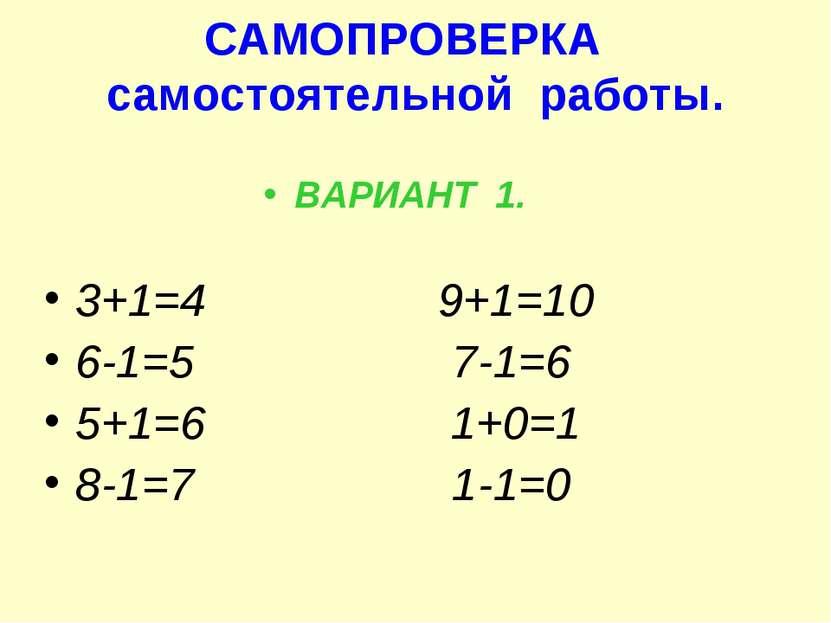 САМОПРОВЕРКА самостоятельной работы. ВАРИАНТ 1. 3+1=4 9+1=10 6-1=5 7-1=6 5+1=...