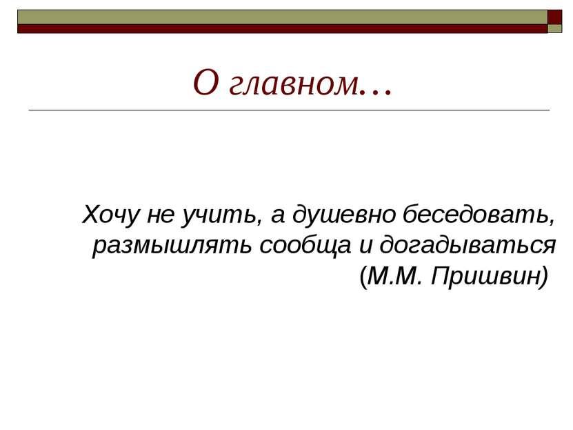 О главном… Хочу не учить, а душевно беседовать, размышлять сообща и догадыват...