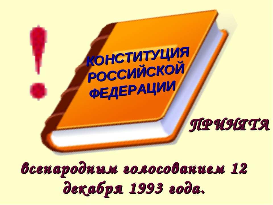 ПРИНЯТА всенародным голосованием 12 декабря 1993 года. КОНСТИТУЦИЯ РОССИЙСКОЙ...