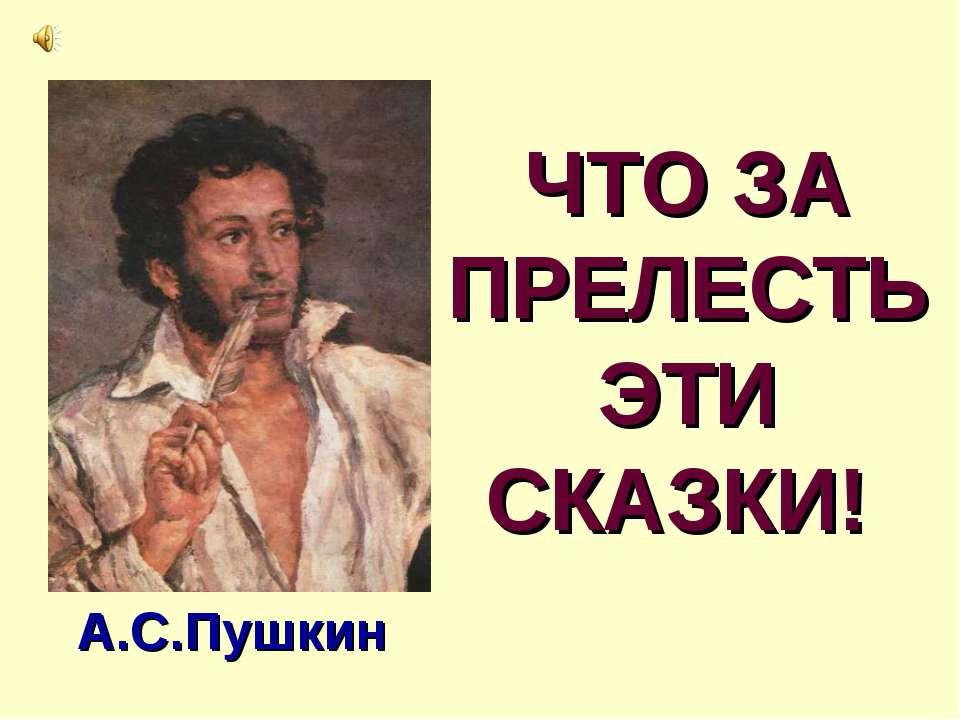 ЧТО ЗА ПРЕЛЕСТЬ ЭТИ СКАЗКИ! А.С.Пушкин