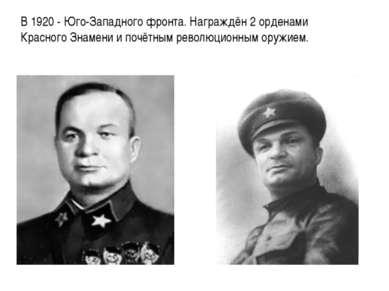 В 1920 - Юго-Западного фронта. Награждён 2 орденами Красного Знамени и почётн...