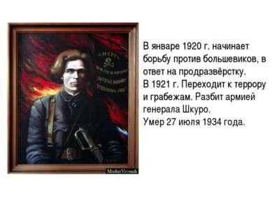 В январе 1920 г. начинает борьбу против большевиков, в ответ на продразвёрстк...