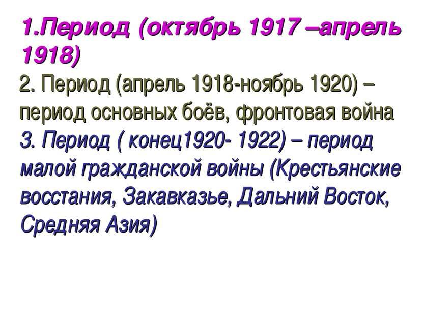 1.Период (октябрь 1917 –апрель 1918) 2. Период (апрель 1918-ноябрь 1920) – пе...