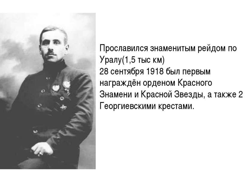 Прославился знаменитым рейдом по Уралу(1,5 тыс км) 28 сентября 1918 был первы...