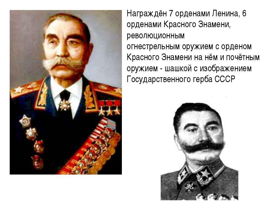 Награждён 7 орденами Ленина, 6 орденами Красного Знамени, революционным огнес...
