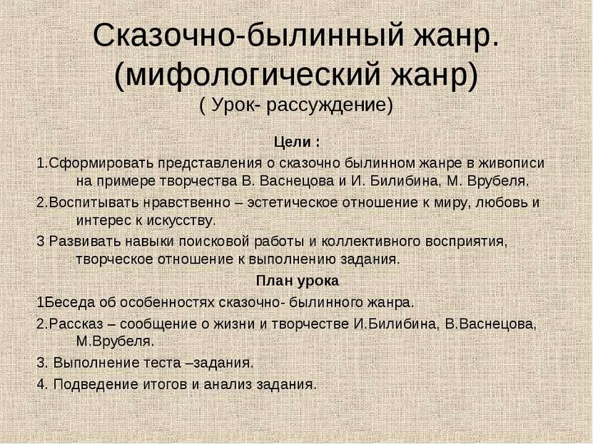 Сказочно-былинный жанр. (мифологический жанр) ( Урок- рассуждение) Цели : 1.С...