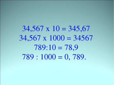 34,567 х 10 = 345,67 34,567 х 1000 = 34567 789:10 = 78,9 789 : 1000 = 0, 789.