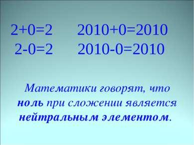 2+0=2 2010+0=2010 2-0=2 2010-0=2010 Математики говорят, что ноль при сложении...