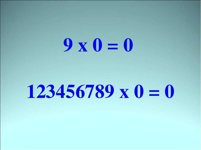 9 х 0 = 0 123456789 х 0 = 0