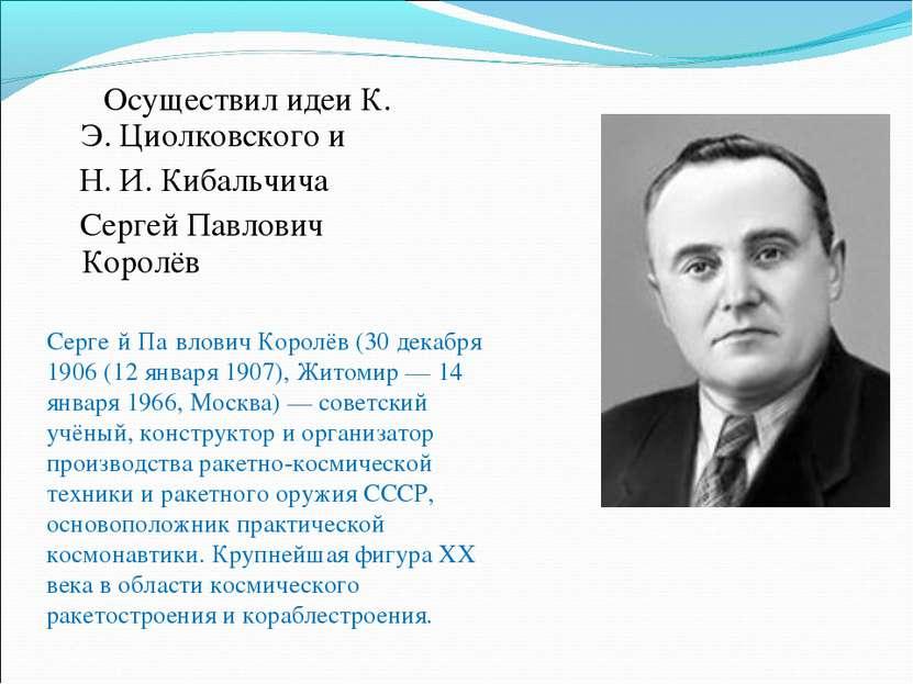 Осуществил идеи К. Э. Циолковского и Н. И. Кибальчича Сергей Павлович Королёв...