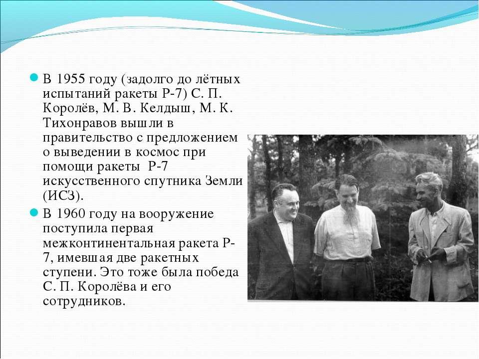 В 1955 году (задолго до лётных испытаний ракеты Р-7) С. П. Королёв, М. В. Кел...