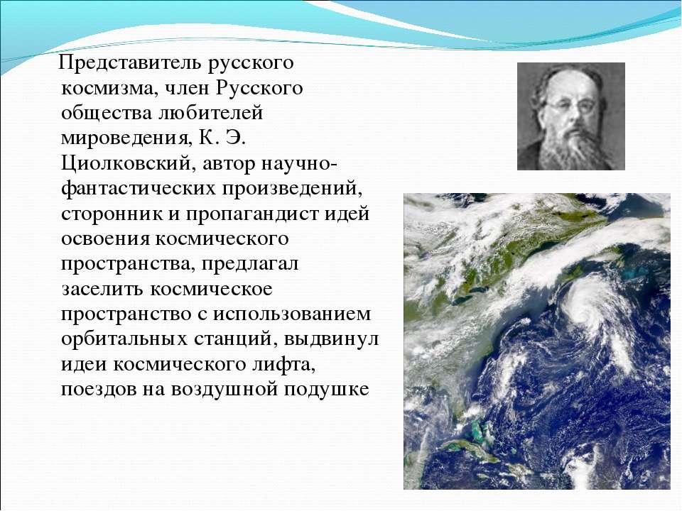 Представитель русского космизма, член Русского общества любителей мироведения...