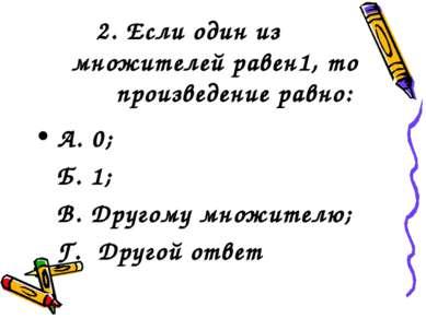 2. Если один из множителей равен1, то произведение равно: А. 0; Б. 1; В. Друг...