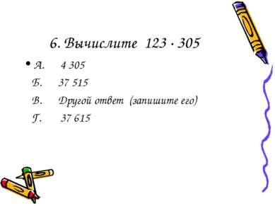 6. Вычислите 123 ∙ 305 А. 4 305 Б. 37 515 В. Другой ответ (запишите его) Г. 3...