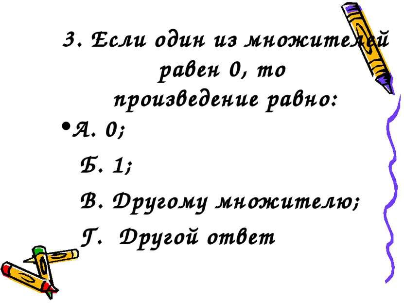 3. Если один из множителей равен 0, то произведение равно: А. 0; Б. 1; В. Дру...