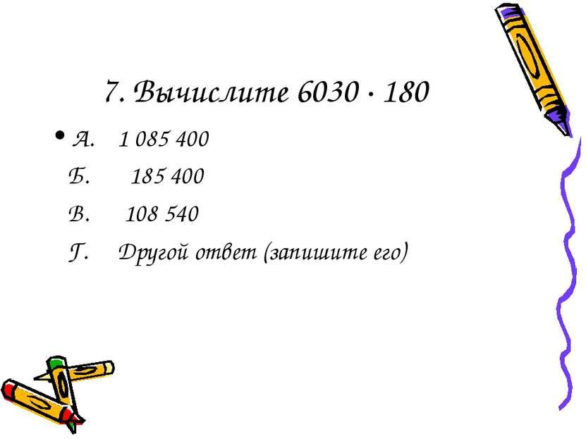 7. Вычислите 6030 · 180 А. 1 085 400 Б. 185 400 В. 108 540 Г. Другой ответ (з...