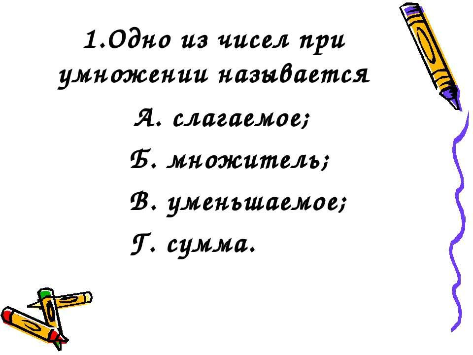 1.Одно из чисел при умножении называется А. слагаемое; Б. множитель; В. умень...