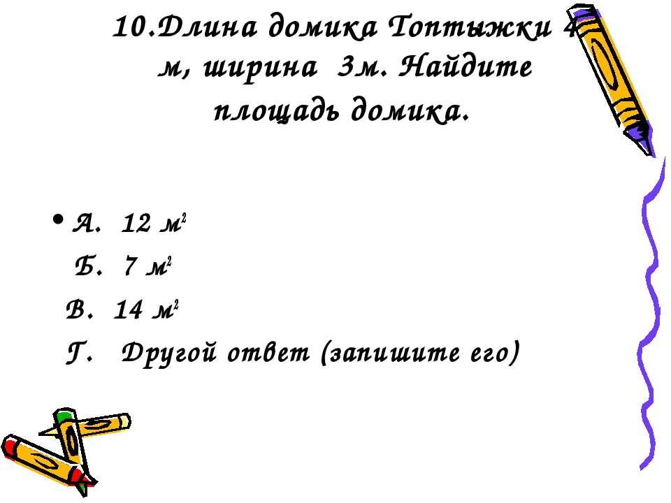 10.Длина домика Топтыжки 4 м, ширина 3м. Найдите площадь домика. А. 12 м2 Б. ...