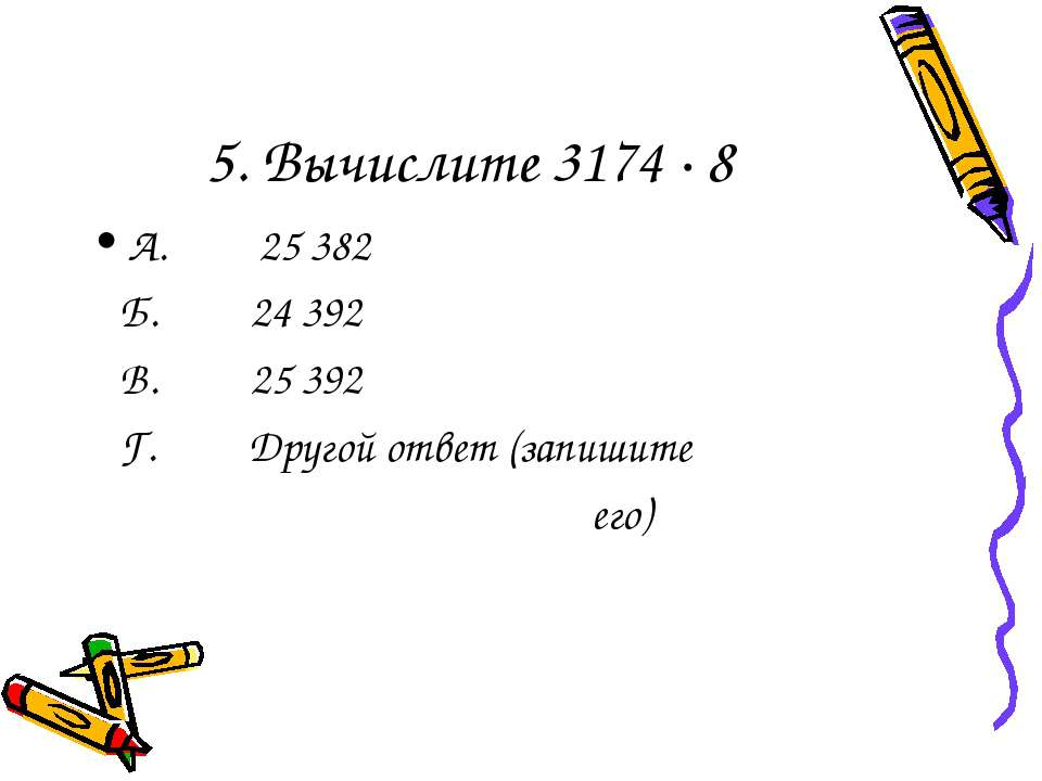 5. Вычислите 3174 · 8 А. 25 382 Б. 24 392 В. 25 392 Г. Другой ответ (запишите...