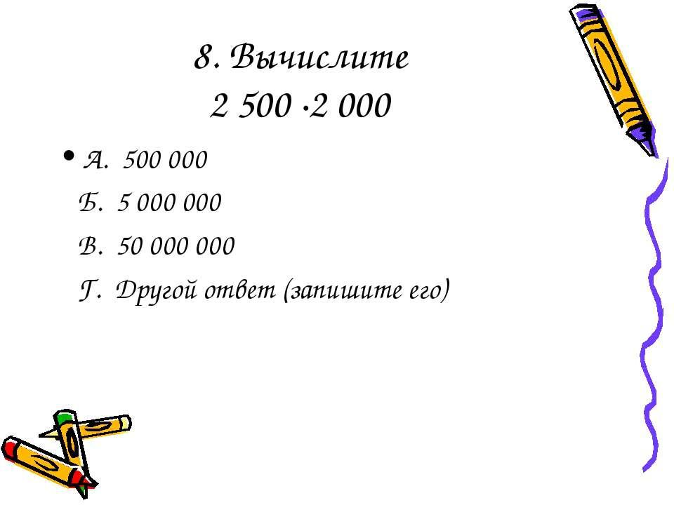 8. Вычислите 2 500 ·2 000 А. 500 000 Б. 5 000 000 В. 50 000 000 Г. Другой отв...