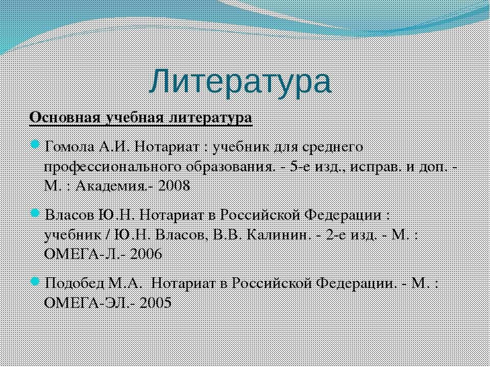 Литература Основная учебная литература Гомола А.И. Нотариат : учебник для сре...