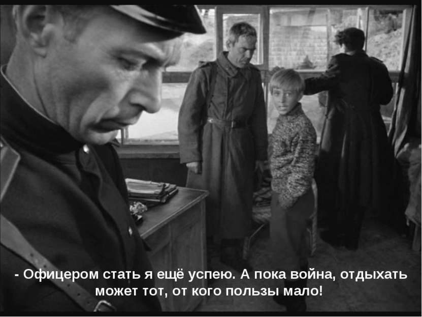 - Офицером стать я ещё успею. А пока война, отдыхать может тот, от кого польз...