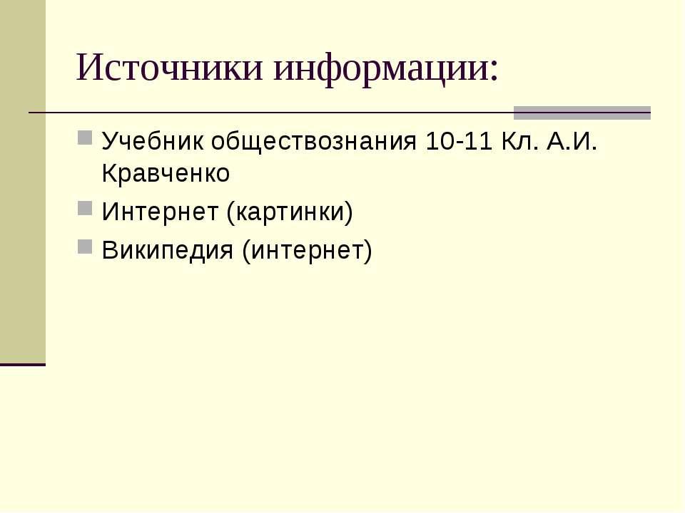 Источники информации: Учебник обществознания 10-11 Кл. А.И. Кравченко Интерне...