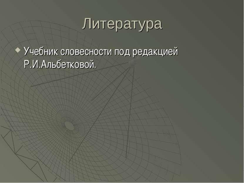 Литература Учебник словесности под редакцией Р.И.Альбетковой.
