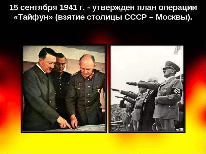 15 сентября 1941 г. - утвержден план операции «Тайфун» (взятие столицы СССР –...