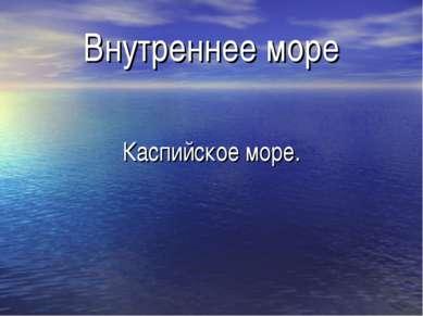 Внутреннее море Каспийское море.