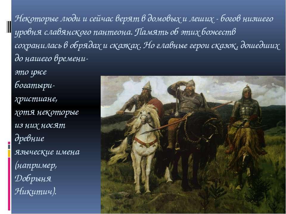 Некоторые люди и сейчас верят в домовых и леших - богов низшего уровня славян...