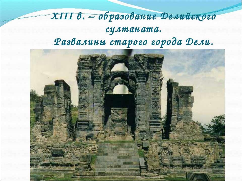 XIII в. – образование Делийского султаната. Развалины старого города Дели.