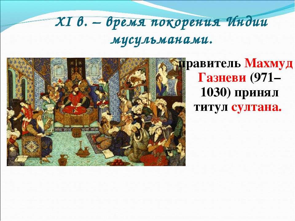 XI в. – время покорения Индии мусульманами. правитель Махмуд Газневи (971–103...