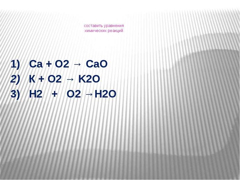 составить уравнения химических реакций 1) Са + О2 → СаО 2) К + О2 → K2O 3) H2...