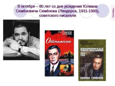 8 октября – 80 лет со дня рождения Юлиана Семёновича Семёнова (Ляндерса, 1931...