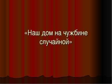 «Наш дом на чужбине случайной»